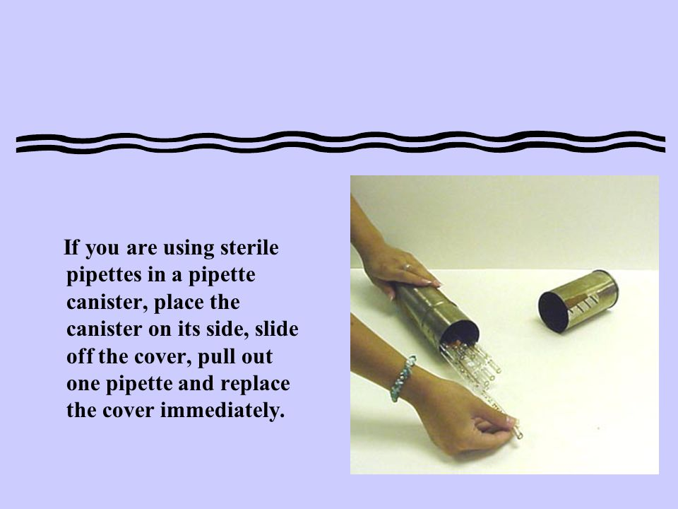 HANDLING STERILE PIPETTES When using sterile pipettes, be sure to use proper sanitary techniques. If you have a sterile package of disposable pipettes