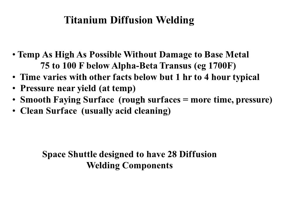 Titanium Diffusion Welding Temp As High As Possible Without Damage to Base Metal 75 to 100 F below Alpha-Beta Transus (eg 1700F) Time varies with othe