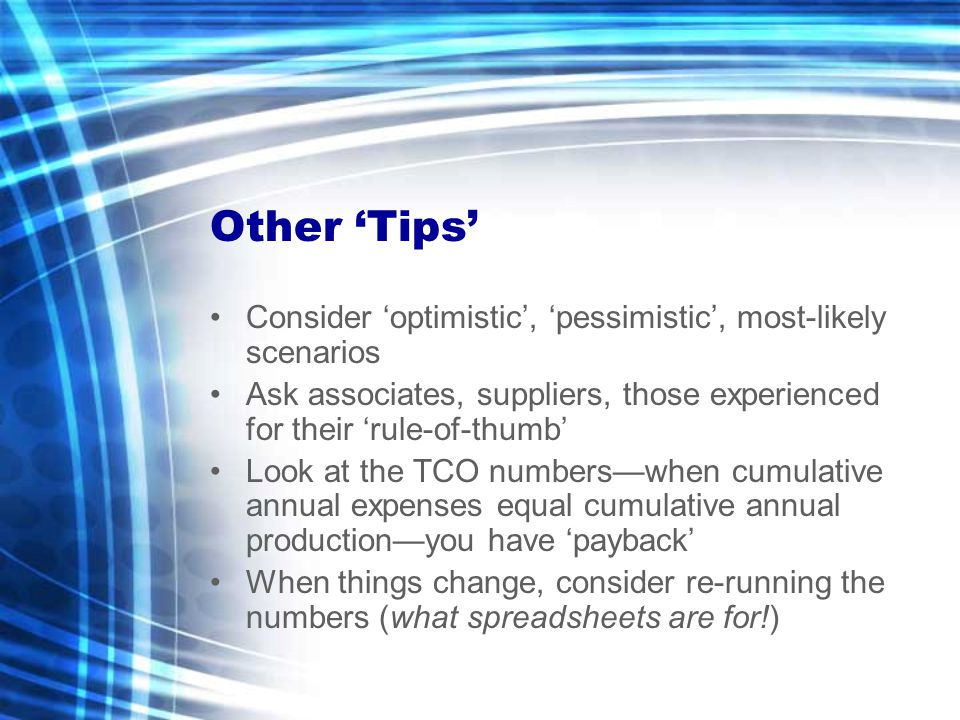 Other 'Tips' Consider 'optimistic', 'pessimistic', most-likely scenarios Ask associates, suppliers, those experienced for their 'rule-of-thumb' Look at the TCO numbers—when cumulative annual expenses equal cumulative annual production—you have 'payback' When things change, consider re-running the numbers (what spreadsheets are for!)