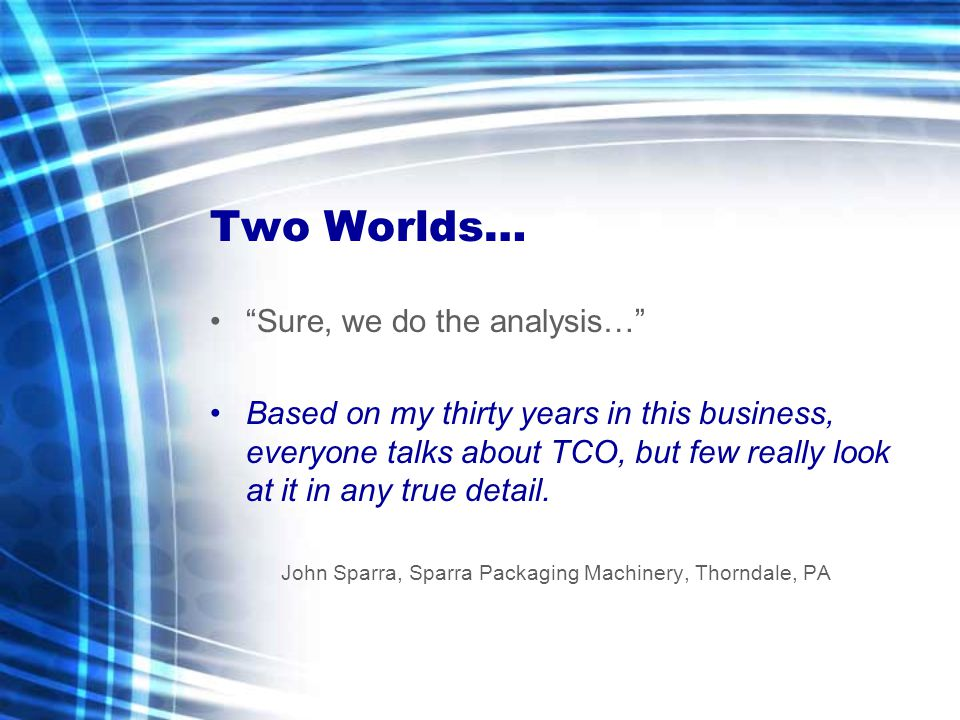 Two Worlds… Sure, we do the analysis… Based on my thirty years in this business, everyone talks about TCO, but few really look at it in any true detail.