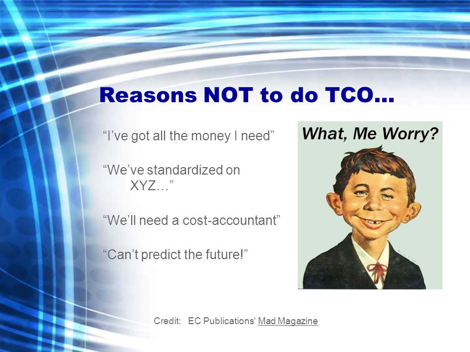 Reasons NOT to do TCO… I've got all the money I need We've standardized on XYZ… We'll need a cost-accountant Can't predict the future! Credit: EC Publications Mad Magazine