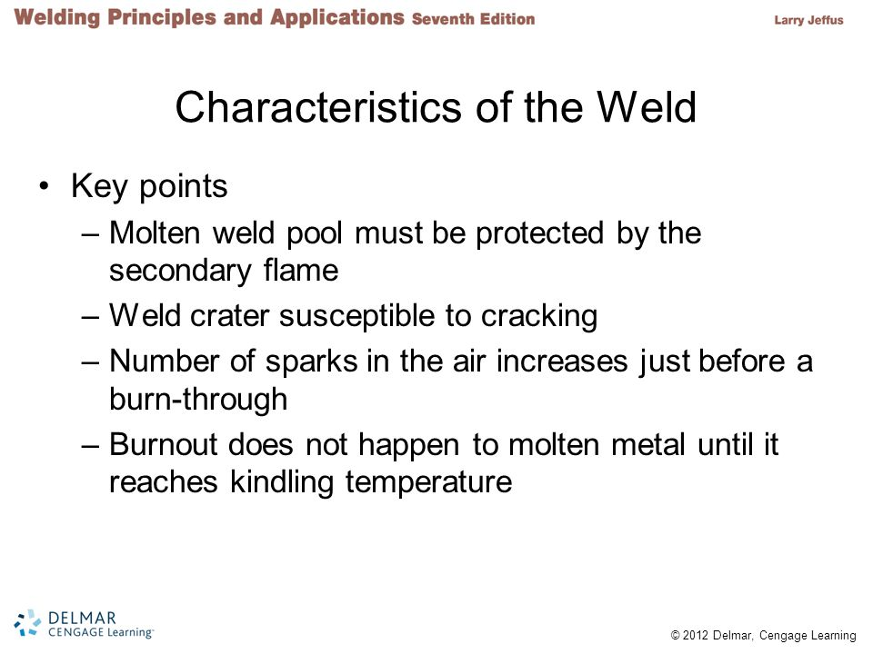 © 2012 Delmar, Cengage Learning 45º Fixed Position 6G Considerations –Careful manipulation of molten weld pool is required –Weld progresses around the pipe Changing from vertical to horizontal to overhead to flat Not completely in any one position –Combination of compound angles makes the 6G position difficult
