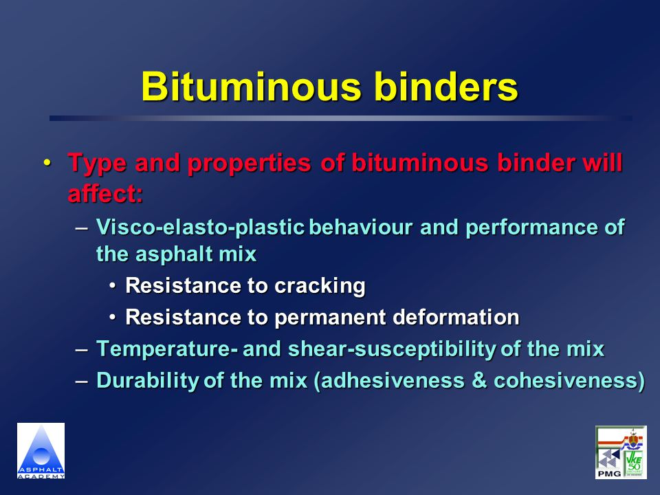 Bituminous binders Type and properties of bituminous binder will affect:Type and properties of bituminous binder will affect: –Visco-elasto-plastic behaviour and performance of the asphalt mix Resistance to crackingResistance to cracking Resistance to permanent deformationResistance to permanent deformation –Temperature- and shear-susceptibility of the mix –Durability of the mix (adhesiveness & cohesiveness)