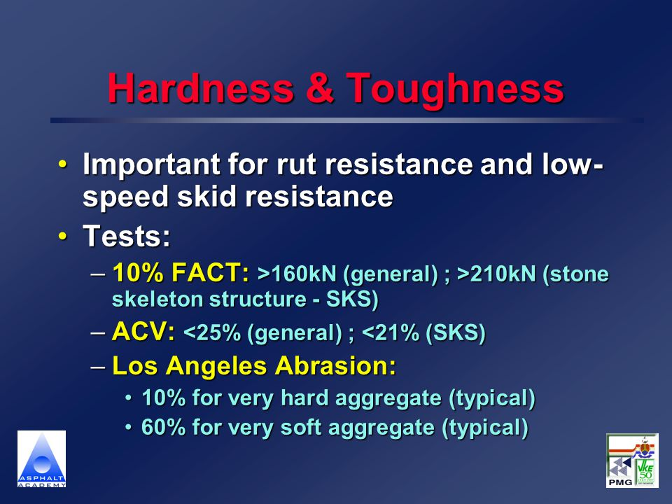 Hardness & Toughness Important for rut resistance and low- speed skid resistanceImportant for rut resistance and low- speed skid resistance Tests:Test