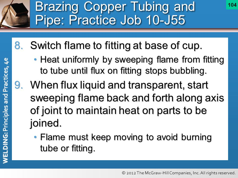 © 2012 The McGraw-Hill Companies, Inc. All rights reserved. WELDING: Principles and Practices, 4e 104 8.Switch flame to fitting at base of cup. Heat u