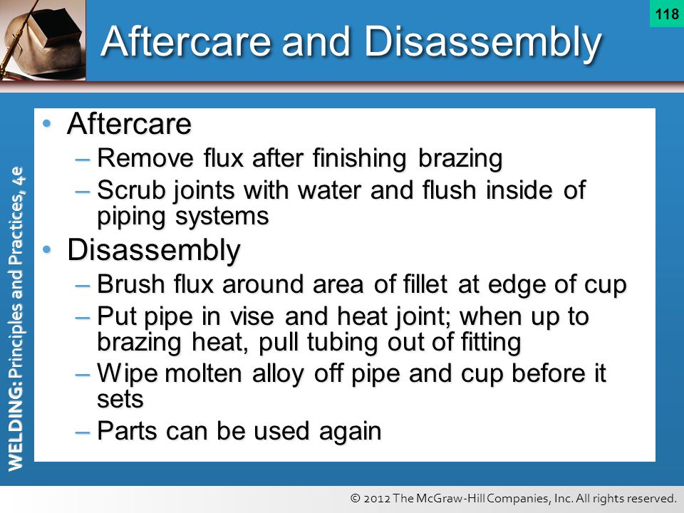 © 2012 The McGraw-Hill Companies, Inc. All rights reserved. WELDING: Principles and Practices, 4e 118 Aftercare and Disassembly AftercareAftercare –Re
