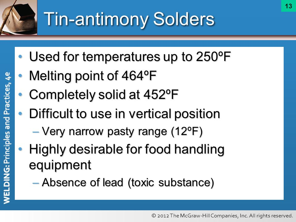 © 2012 The McGraw-Hill Companies, Inc. All rights reserved. WELDING: Principles and Practices, 4e 13 Tin-antimony Solders Used for temperatures up to