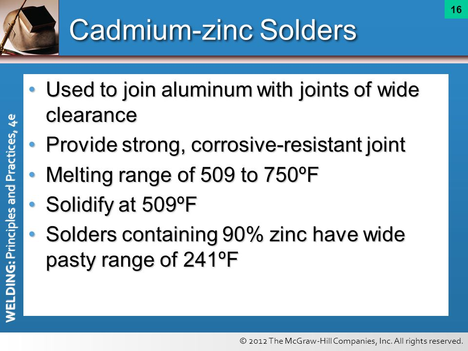 © 2012 The McGraw-Hill Companies, Inc. All rights reserved. WELDING: Principles and Practices, 4e 16 Cadmium-zinc Solders Used to join aluminum with j
