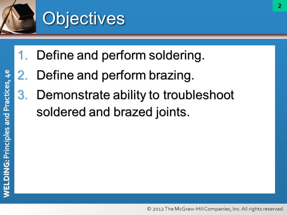 © 2012 The McGraw-Hill Companies, Inc. All rights reserved. WELDING: Principles and Practices, 4e 2 Objectives 1.Define and perform soldering. 2.Defin