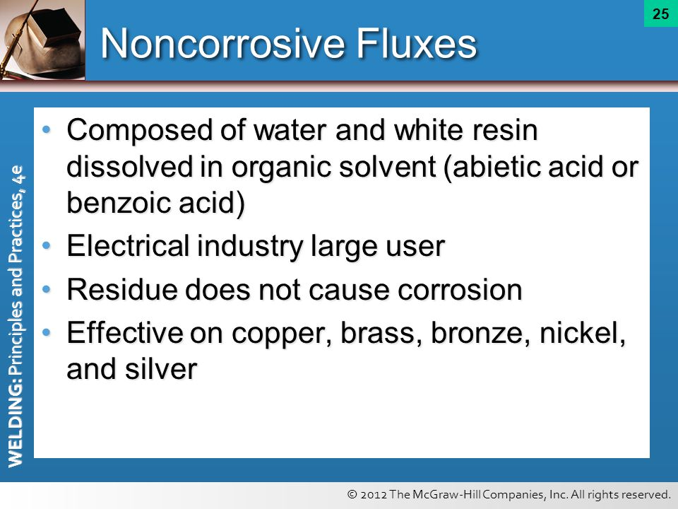 © 2012 The McGraw-Hill Companies, Inc. All rights reserved. WELDING: Principles and Practices, 4e 25 Noncorrosive Fluxes Composed of water and white r