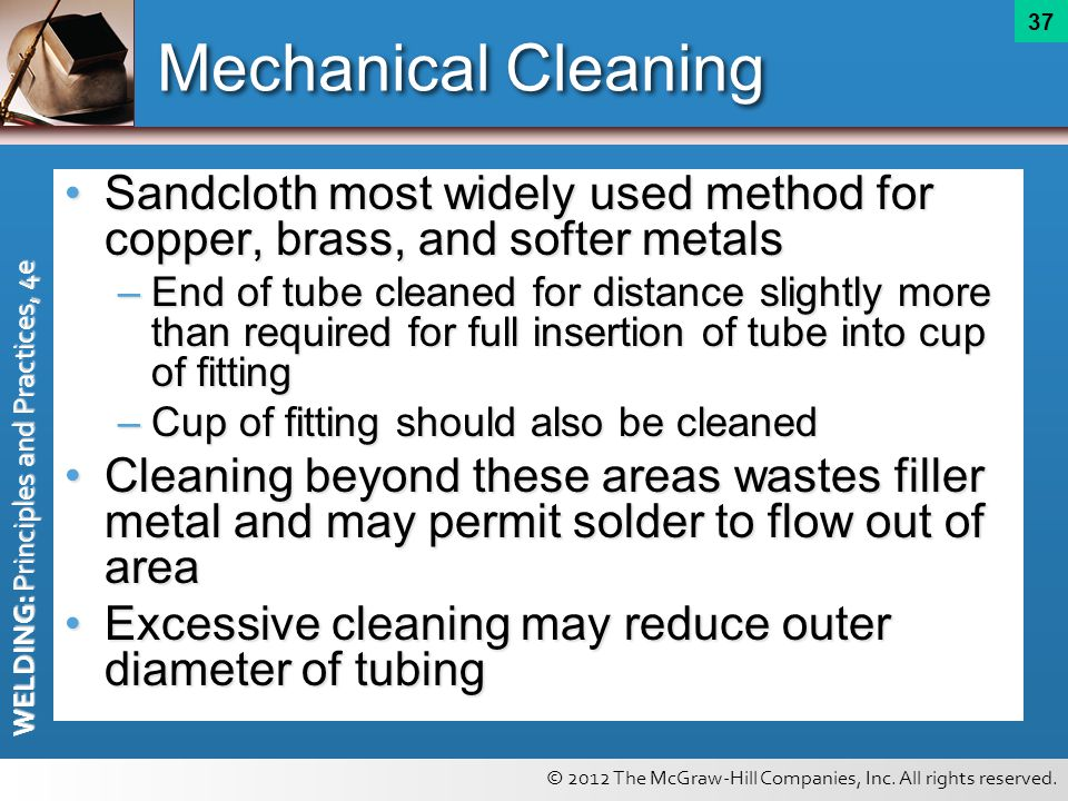 © 2012 The McGraw-Hill Companies, Inc. All rights reserved. WELDING: Principles and Practices, 4e 37 Mechanical Cleaning Sandcloth most widely used me