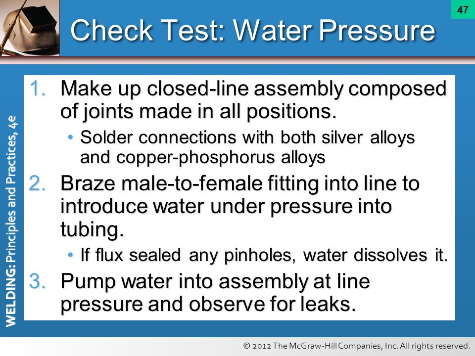 © 2012 The McGraw-Hill Companies, Inc. All rights reserved. WELDING: Principles and Practices, 4e 47 Check Test: Water Pressure 1.Make up closed-line
