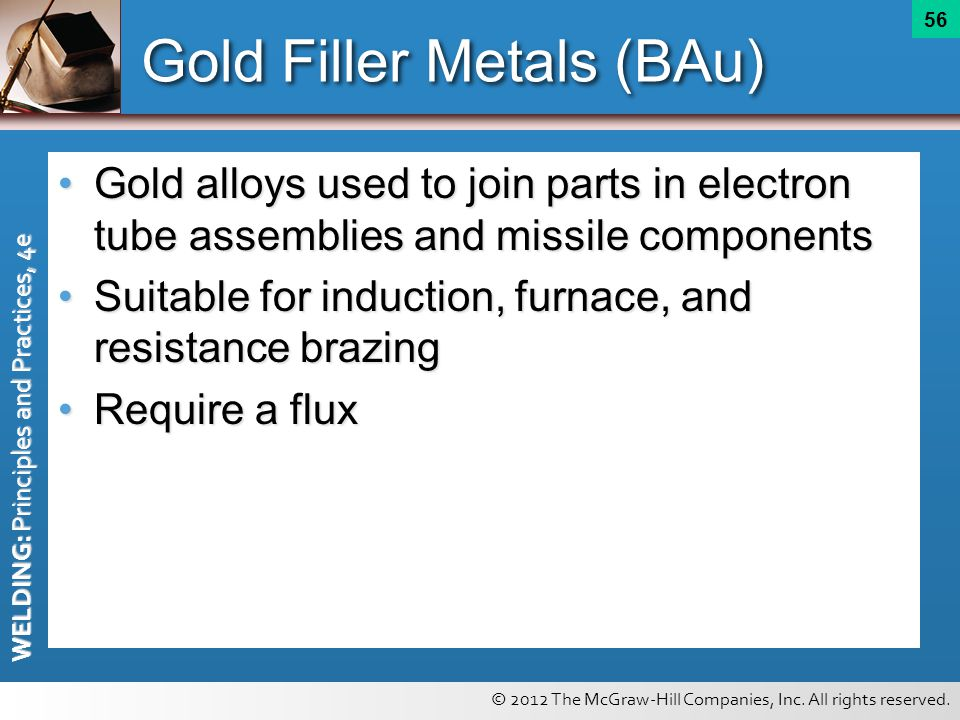 © 2012 The McGraw-Hill Companies, Inc. All rights reserved. WELDING: Principles and Practices, 4e 56 Gold Filler Metals (BAu) Gold alloys used to join