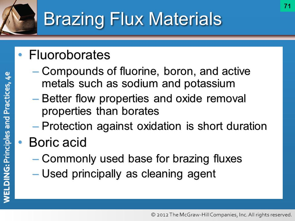 © 2012 The McGraw-Hill Companies, Inc. All rights reserved. WELDING: Principles and Practices, 4e 71 Brazing Flux Materials FluoroboratesFluoroborates