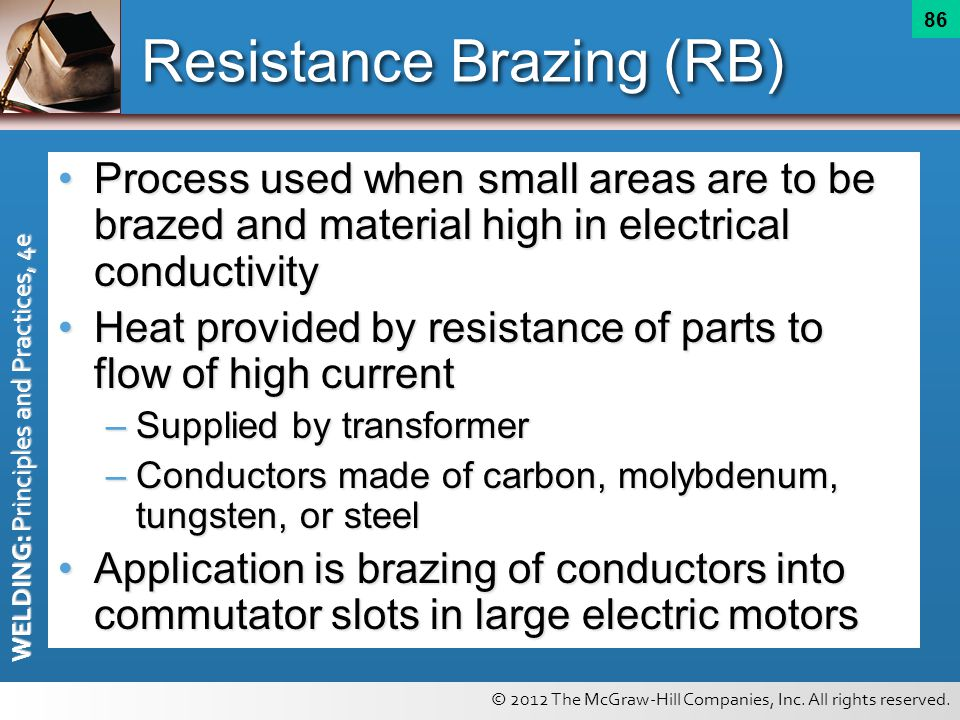 © 2012 The McGraw-Hill Companies, Inc. All rights reserved. WELDING: Principles and Practices, 4e 86 Resistance Brazing (RB) Process used when small a