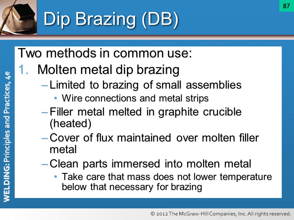 © 2012 The McGraw-Hill Companies, Inc. All rights reserved. WELDING: Principles and Practices, 4e 87 Dip Brazing (DB) Two methods in common use: 1.Mol