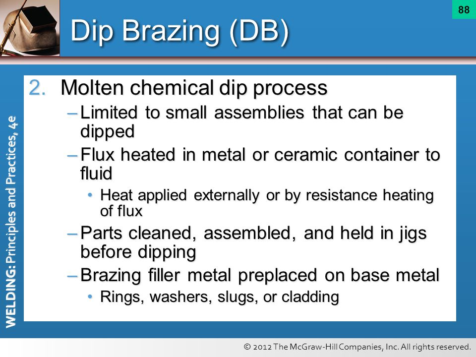 © 2012 The McGraw-Hill Companies, Inc. All rights reserved. WELDING: Principles and Practices, 4e 88 Dip Brazing (DB) 2.Molten chemical dip process –L