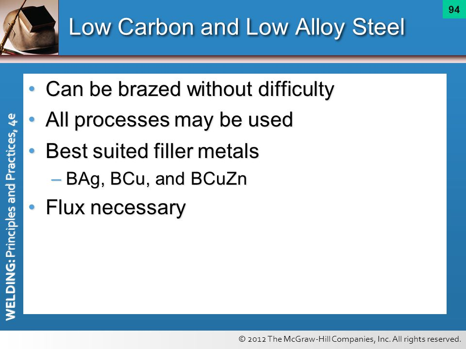 © 2012 The McGraw-Hill Companies, Inc. All rights reserved. WELDING: Principles and Practices, 4e 94 Low Carbon and Low Alloy Steel Can be brazed with
