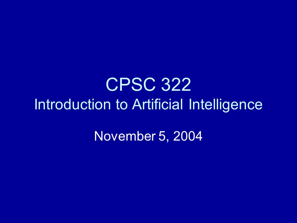 CPSC 322 Introduction to Artificial Intelligence November 5, 2004