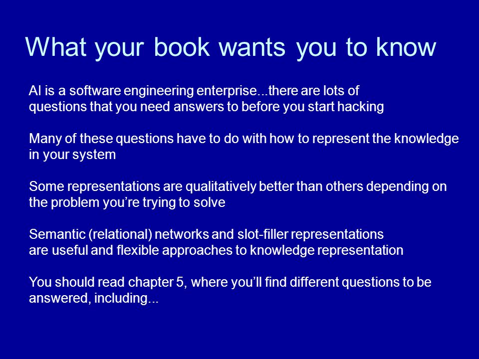 What your book wants you to know AI is a software engineering enterprise...there are lots of questions that you need answers to before you start hacking Many of these questions have to do with how to represent the knowledge in your system Some representations are qualitatively better than others depending on the problem you're trying to solve Semantic (relational) networks and slot-filler representations are useful and flexible approaches to knowledge representation You should read chapter 5, where you'll find different questions to be answered, including...