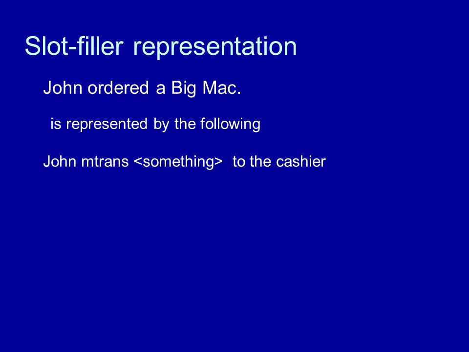 Slot-filler representation John ordered a Big Mac. is represented by the following John mtrans to the cashier