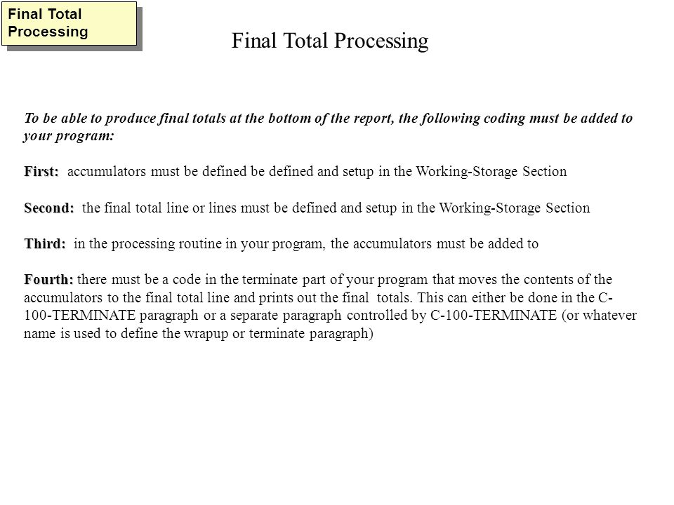 To be able to produce final totals at the bottom of the report, the following coding must be added to your program: First: First: accumulators must be defined be defined and setup in the Working-Storage Section Second: Second: the final total line or lines must be defined and setup in the Working-Storage Section Third: Third: in the processing routine in your program, the accumulators must be added to Fourth: Fourth: there must be a code in the terminate part of your program that moves the contents of the accumulators to the final total line and prints out the final totals.