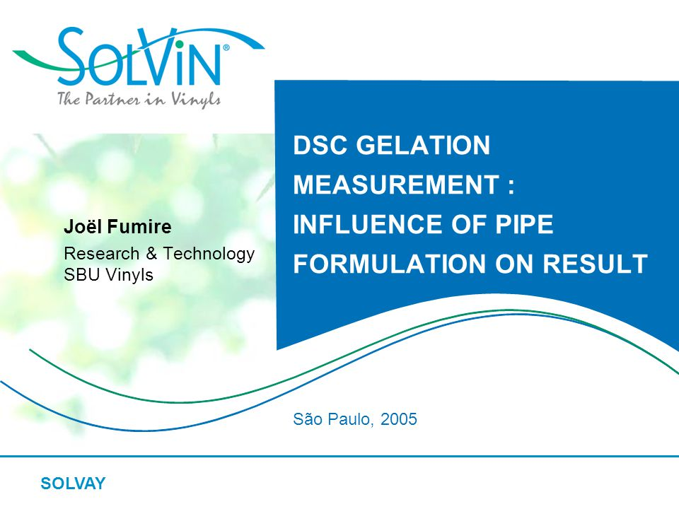 SOLVAY DSC GELATION MEASUREMENT : INFLUENCE OF PIPE FORMULATION ON RESULT Joël Fumire Research & Technology SBU Vinyls São Paulo, 2005