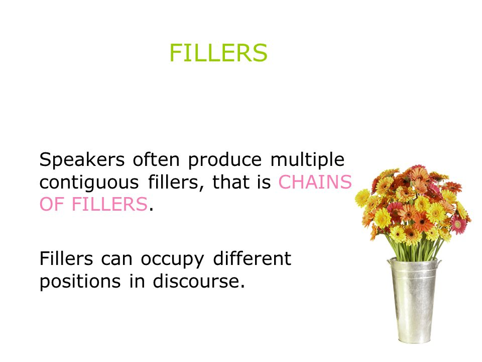 FILLERS Speakers often produce multiple contiguous fillers, that is CHAINS OF FILLERS.