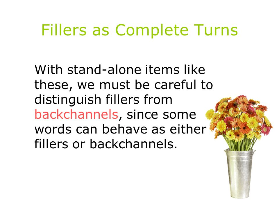 Fillers as Complete Turns With stand-alone items like these, we must be careful to distinguish fillers from backchannels, since some words can behave as either fillers or backchannels.