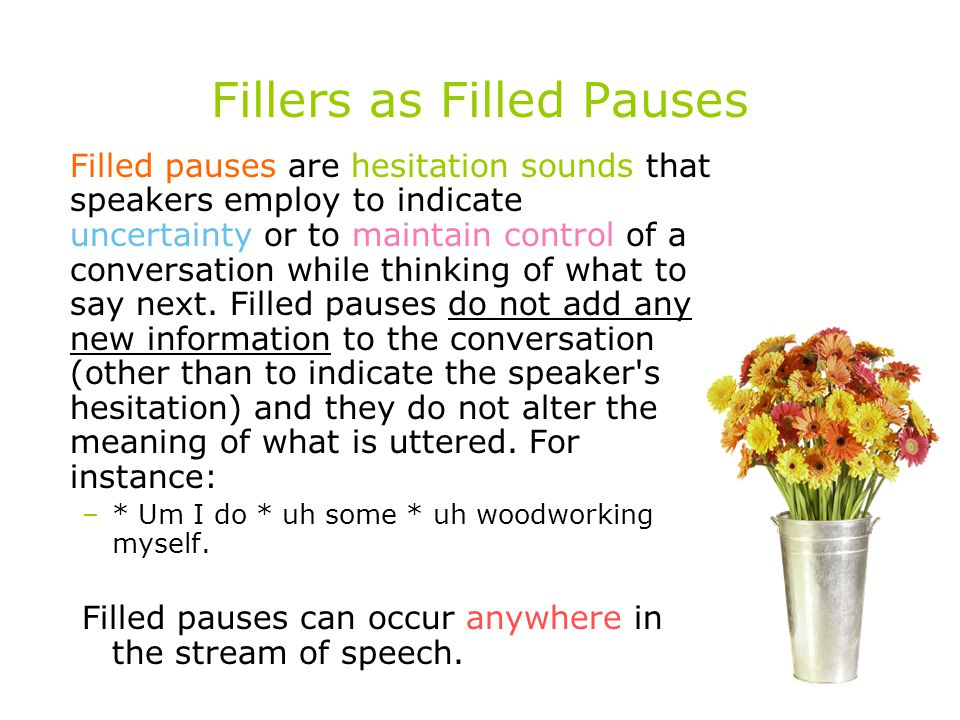 Fillers as Filled Pauses Filled pauses are hesitation sounds that speakers employ to indicate uncertainty or to maintain control of a conversation while thinking of what to say next.