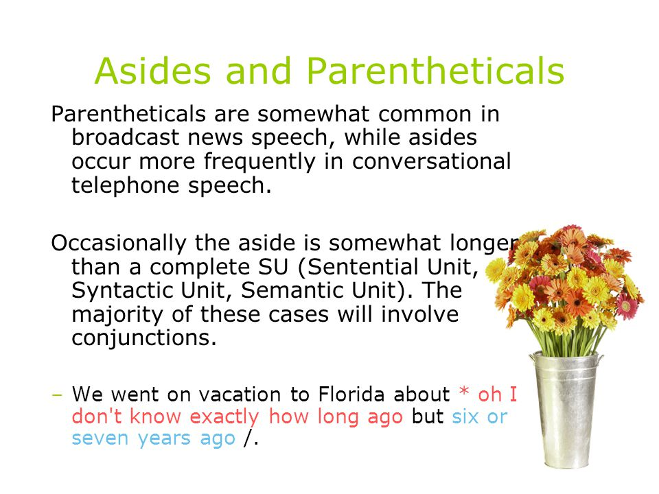 Asides and Parentheticals Parentheticals are somewhat common in broadcast news speech, while asides occur more frequently in conversational telephone speech.