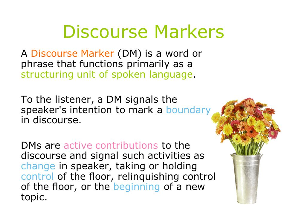 Discourse Markers A Discourse Marker (DM) is a word or phrase that functions primarily as a structuring unit of spoken language.