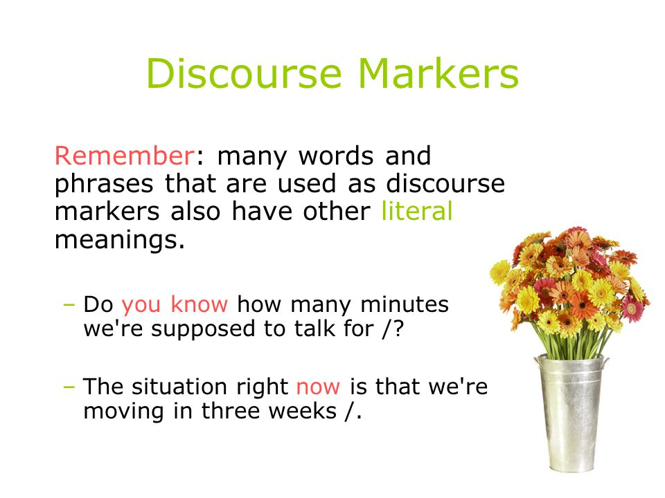 Discourse Markers Remember: many words and phrases that are used as discourse markers also have other literal meanings.