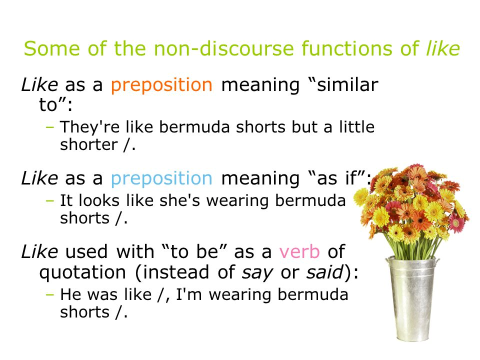 Some of the non-discourse functions of like Like as a preposition meaning similar to : –They re like bermuda shorts but a little shorter /.