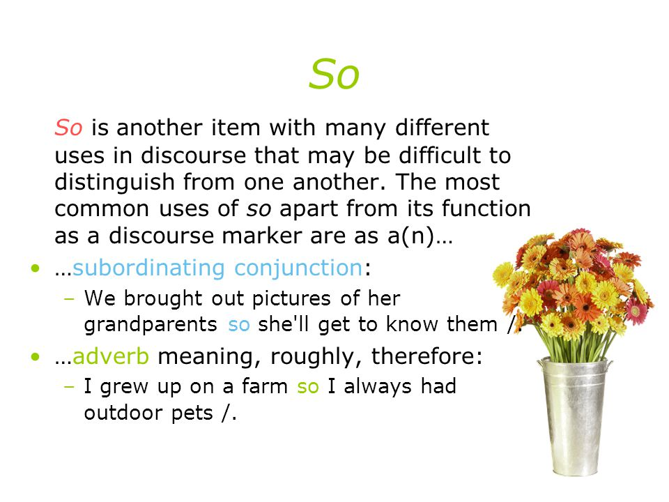 So So is another item with many different uses in discourse that may be difficult to distinguish from one another.