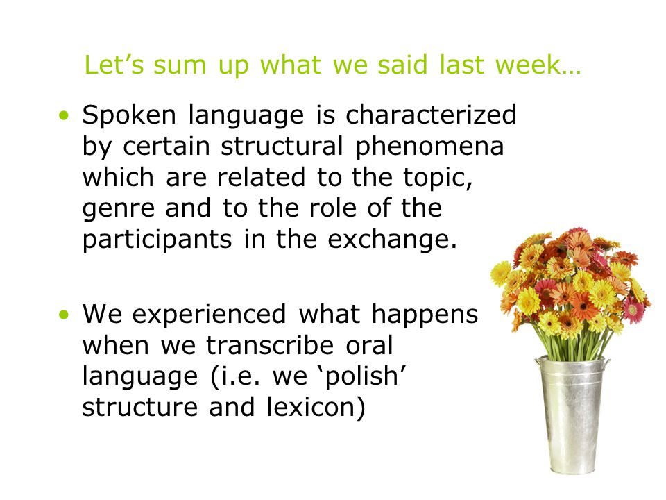 Let's sum up what we said last week… Spoken language is characterized by certain structural phenomena which are related to the topic, genre and to the role of the participants in the exchange.