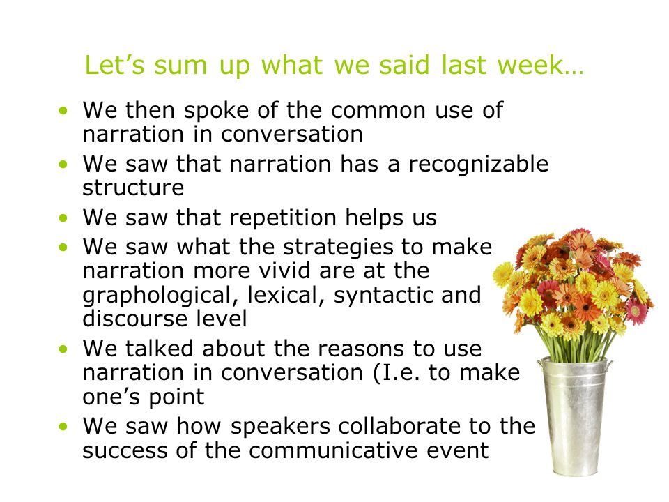 Let's sum up what we said last week… We then spoke of the common use of narration in conversation We saw that narration has a recognizable structure We saw that repetition helps us We saw what the strategies to make narration more vivid are at the graphological, lexical, syntactic and discourse level We talked about the reasons to use narration in conversation (I.e.