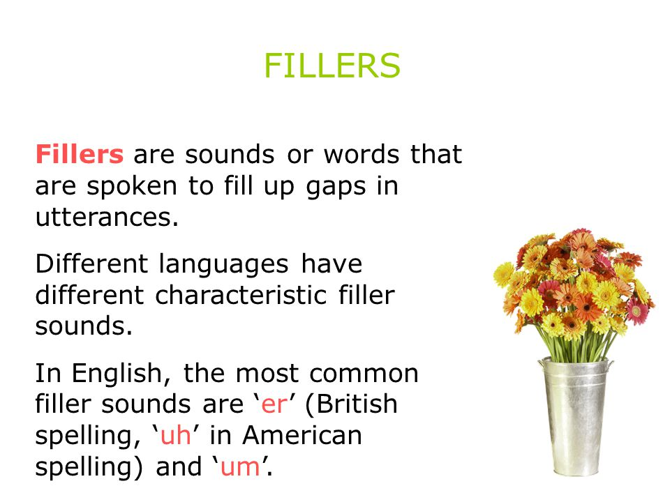 FILLERS Fillers are sounds or words that are spoken to fill up gaps in utterances.