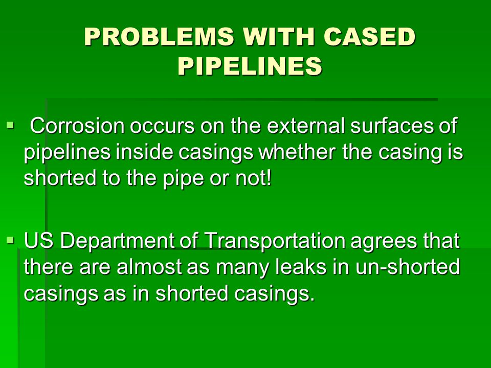 PROBLEMS WITH CASED PIPELINES  Corrosion occurs on the external surfaces of pipelines inside casings whether the casing is shorted to the pipe or not