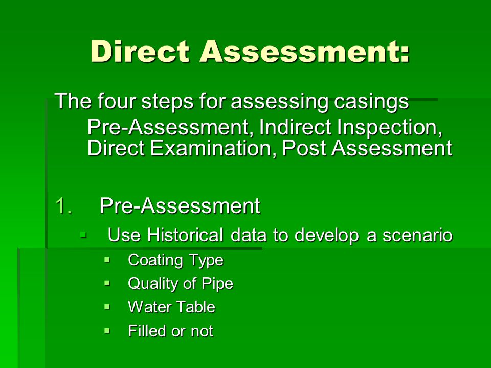 Direct Assessment: The four steps for assessing casings Pre-Assessment, Indirect Inspection, Direct Examination, Post Assessment 1. Pre-Assessment  U