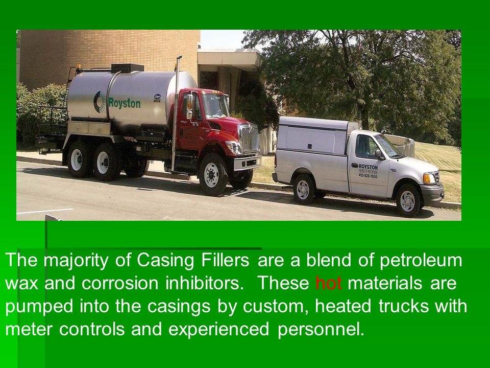 The majority of Casing Fillers are a blend of petroleum wax and corrosion inhibitors. These hot materials are pumped into the casings by custom, heate