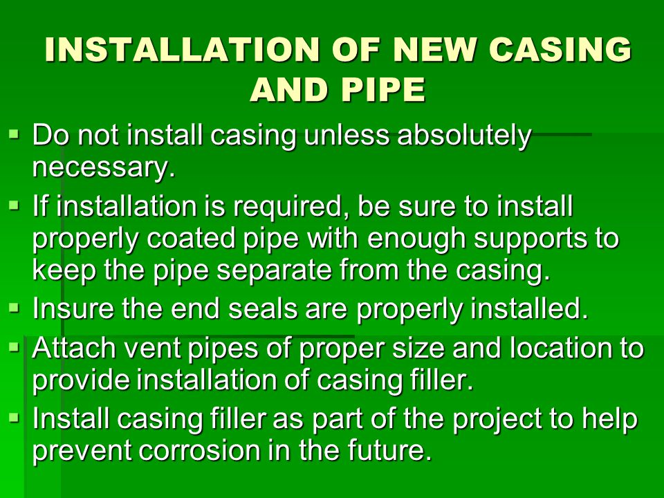 INSTALLATION OF NEW CASING AND PIPE  Do not install casing unless absolutely necessary.  If installation is required, be sure to install properly co
