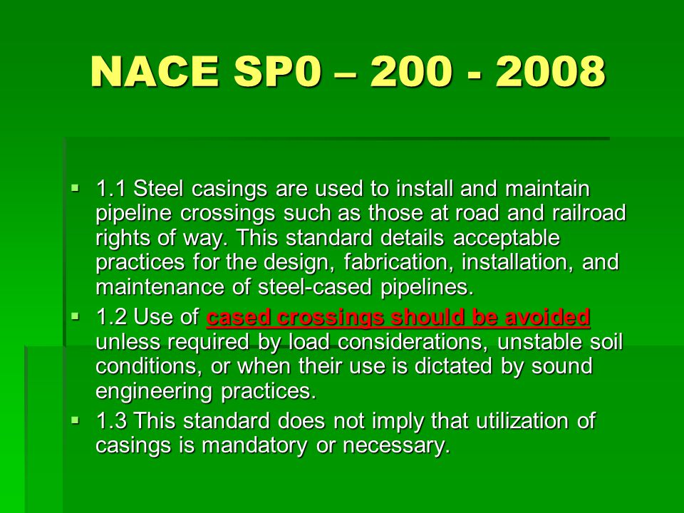 NACE SP0 – 200 - 2008  1.1 Steel casings are used to install and maintain pipeline crossings such as those at road and railroad rights of way. This s