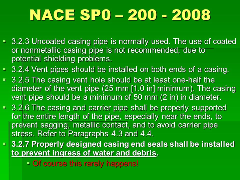 NACE SP0 – 200 - 2008  3.2.3 Uncoated casing pipe is normally used. The use of coated or nonmetallic casing pipe is not recommended, due to potential