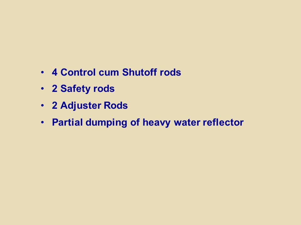 4 Control cum Shutoff rods 2 Safety rods 2 Adjuster Rods Partial dumping of heavy water reflector