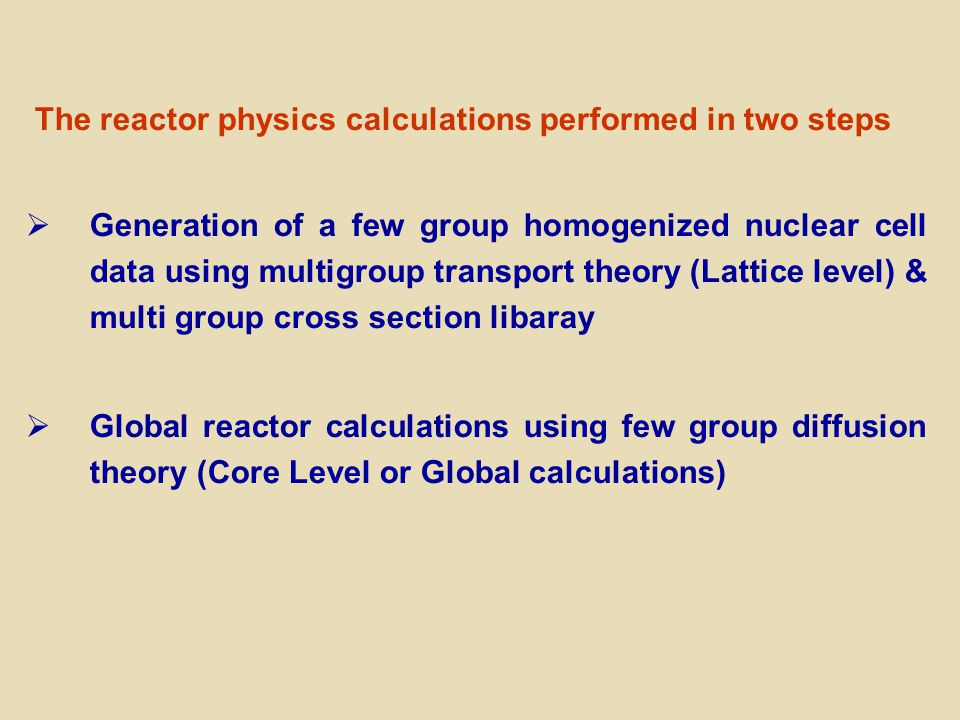 The reactor physics calculations performed in two steps  Generation of a few group homogenized nuclear cell data using multigroup transport theory (Lattice level) & multi group cross section libaray  Global reactor calculations using few group diffusion theory (Core Level or Global calculations)