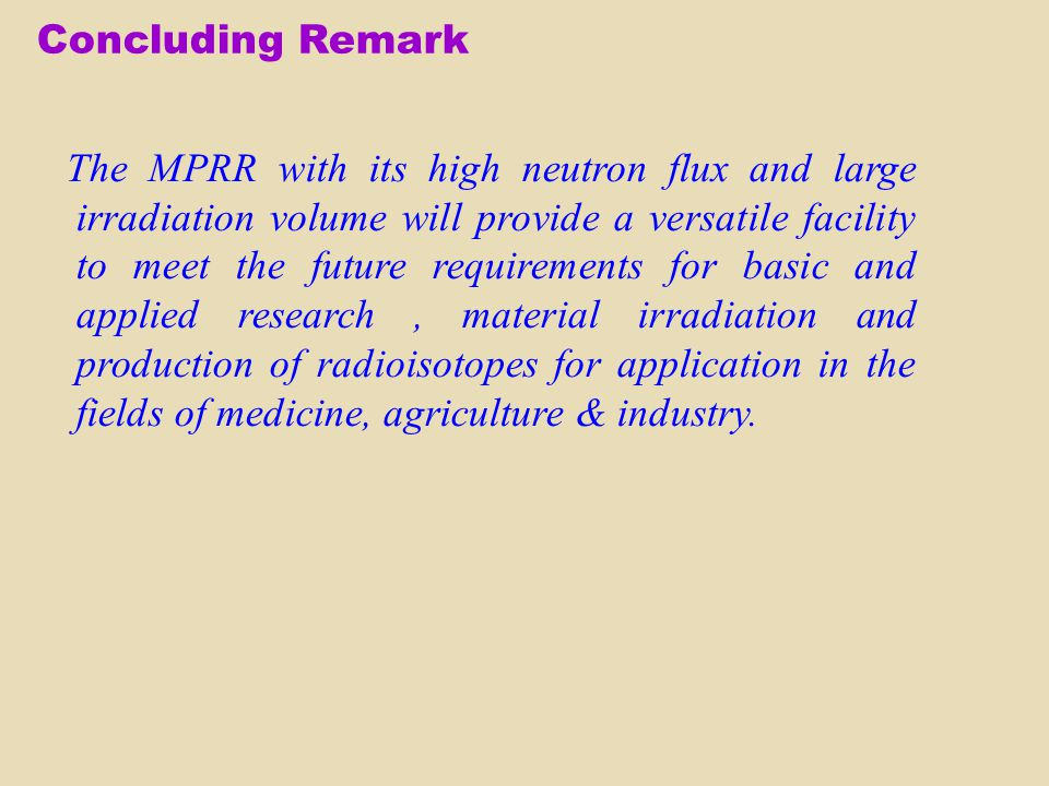 Concluding Remark The MPRR with its high neutron flux and large irradiation volume will provide a versatile facility to meet the future requirements f