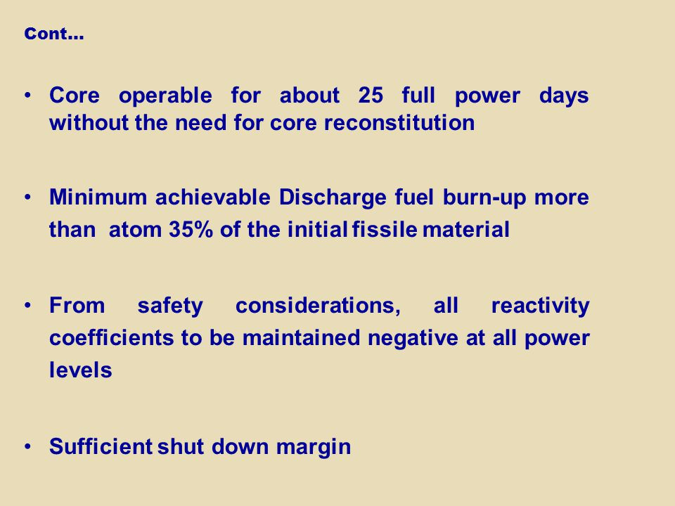 Core operable for about 25 full power days without the need for core reconstitution Minimum achievable Discharge fuel burn-up more than atom 35% of the initial fissile material From safety considerations, all reactivity coefficients to be maintained negative at all power levels Sufficient shut down margin Cont…