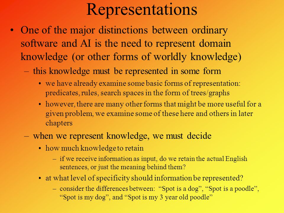 Knowledge We differentiate knowledge as –Knowledge Level: what we know –Symbol Level: how it is represented knowledge level will give a problem solver the ability to know what it can and cannot solve symbol level dictates the mechanisms needed to process the knowledge Knowledge itself can be broken into –procedural knowledge – how to solve a problem –domain knowledge – information pertaining to a particular domain –common sense knowledge – experiential knowledge that arises from a variety of different circumstances We might categorize knowledge as: facts, axioms, true statements, rules, cases, associations, descriptions Knowledge may be available in many forms: rules, experiences, pictures (or other media), statistics