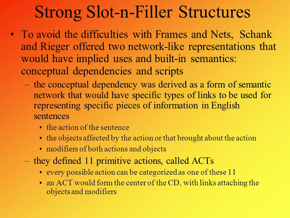 Strong Slot-n-Filler Structures To avoid the difficulties with Frames and Nets, Schank and Rieger offered two network-like representations that would